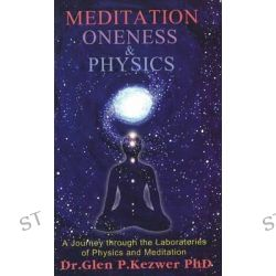 Meditation, Oneness and Physics, A Journey Through the Laboratories of Physics and Meditation by Glen Peter Kezwer, 9788120717480.