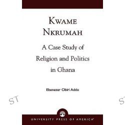 Kwame Nkrumah : A Case Study of Religion and Politics in Ghana, A Case Study of Religion and Politics in Ghana by Ebenezer Obiri Addo, 9780761813187.
