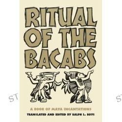 Ritual of the Bicabs, A Book of Maya Incantations by Ralph L Roys, 9780806111216.