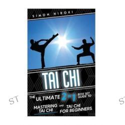 Tai Chi, The Ultimate 2 in 1 Guide to Mastering Tai Chi for Beginners and Tai Chi! by Simon Hiroki, 9781514799536.