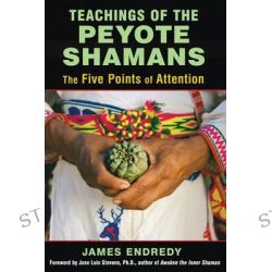 Teachings of the Peyote Shamans, The Five Points of Attention by James Endredy, 9781620554616.