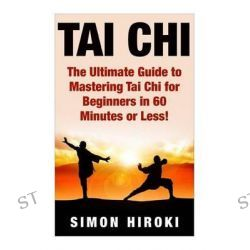 Tai Chi, The Ultimate Guide to Mastering Tai Chi for Beginners in 60 Minutes or Less! by Simon Hiroki, 9781508956990.
