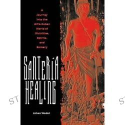 Santeria Healing, A Journey Into the Afro-Cuban World of Divinities, Spirits, and Sorcery by Johan Wedel, 9780813030517.