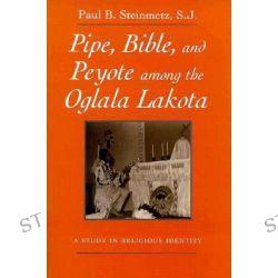 Pipe, Bible, and Peyote Among the Oglala Lakota, A Study in Religious Identity by Paul B. Steinmetz, 9780815605577.