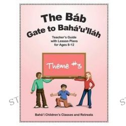 The Bab, Gate to Baha'u'llah: Teacher's Guide with Lesson Plans for Ages 8-12 by Randie S Gottlieb, 9780982897935.