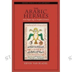 The Arabic Hermes, From Pagan Sage to Prophet of Science by Kevin Van Bladel, 9780195376135.