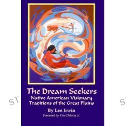 The Dream Seekers, Native American Visionary Traditions of the Great Plains by Lee Irwin, 9780806128931.