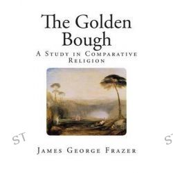The Golden Bough, A Study of Magic and Religion by Sir James George Frazer, 9781482088274.