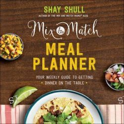 The Mix-And-Match Meal Planner, Your Weekly Guide to Getting Dinner on the Table by Shay Shull, 9780736966115.