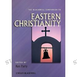 The Blackwell Companion to Eastern Christianity, Wiley Blackwell Companions to Religion by Ken Parry, 9781444333619.