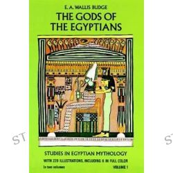The Gods of the Egyptians: Volume 1, Or, Studies in Egyptian Mythology by Sir Ernest Alfred Wallace Budge, 9780486220550.