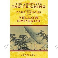 The Complete Tao Te Ching with the Four Canons of the Yellow Emperor by Jean Levi, 9781594773594.