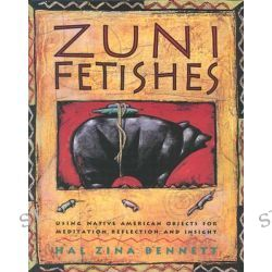 Zuni Fetishes, Using Native American Objects for Meditation, Reflection, and Insight by Hal Zina Bennett, 9780062500694.