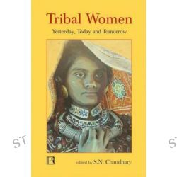 Tribal Women, Yesterday, Today and Tomorrow by S N Chaudhary, 9788131606650.