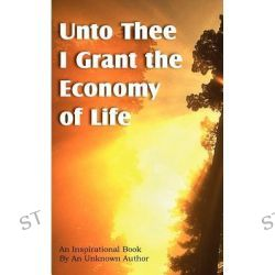 Unto Thee I Grant the Economy of Life by Unknown, 9781612039770.