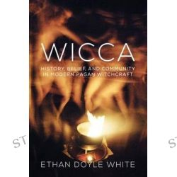 Wicca, History, Belief & Community in Modern Pagan Witchcraft by Ethan Doyle White, 9781845197551.