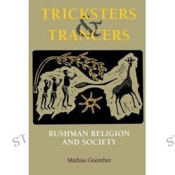 Tricksters and Trancers, Bushman Religion and Society by Mathias Guenther, 9780253213440.