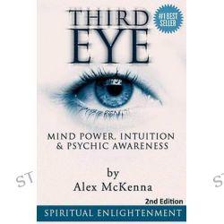 Third Eye, Third Eye, Mind Power, Intuition & Psychic Awareness: Spiritual Enlightenment by Alex McKenna, 9781517300067.