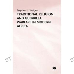 Traditional Religion and Guerrilla Warfare in Modern Africa by Stephen L. Weigert, 9780333637982.
