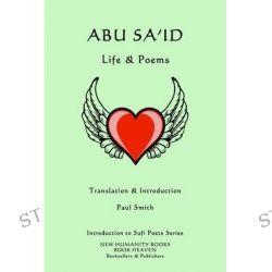 Abu Sa'id, Life & Poems by Paul Smith, 9781499335811.