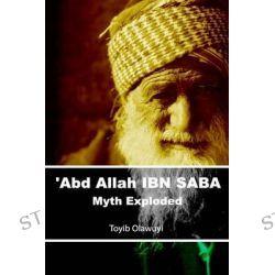 'Abd Allah Ibn Saba, Myth Exploded by Toyib Olawuyi, 9781492905479.