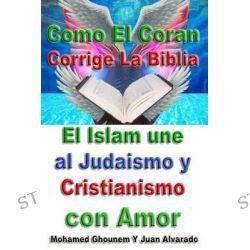 Como El Coran Corrige La Biblia, El Islam Une Al Judaismo y Cristianismo Con Amor by Mohamed Ghounem, 9781496059369.