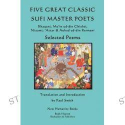 Five Great Classic Sufi Master Poets, Selected Poems: Khaqani, Mu?in Ud-Din Chishti, ?Attar & Auhad Ud-Din Kermani by Paul Smith, 9781492867692.