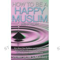How to Be a Happy Muslim Insha' Allah by Sheima Salam Sumer, 9780990387640.