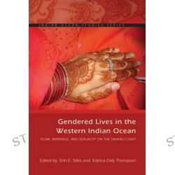 Gendered Lives in the Western Indian Ocean, Islam, Marriage, and Sexuality on the Swahili Coast by Erin E Stiles, 9780821421864.