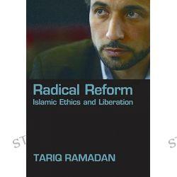Radical Reform, Islamic Ethics and Liberation by Tariq Ramadan, 9780195331714.