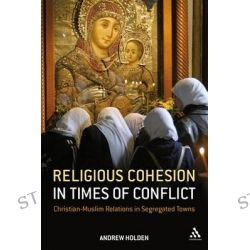 Religious Cohesion in Times of Conflict, Christian-Muslim Relations in Segregated Towns by Andrew Holden, 9781847065360.