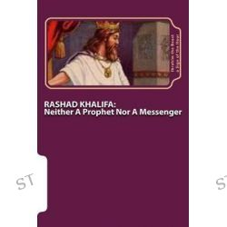 Rashad Khalifa, Neither a Prophet Nor a Messenger: The Secret Knowledge of Al-Qur'an-Al Azeem by Ibrahim the Beast A Sign of the Hour, 9781505892017.
