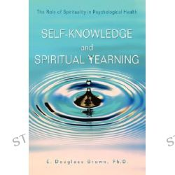 Self-Knowledge and Spiritual Yearning, The Role of Spirituality in Psychological Health by E. Douglass Brown, 9780595683321.