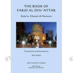 The Book of Farid Al-Din 'Attar, Ruba'is, Ghazals & Masnavis by 'Attar, 9781500769529.