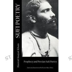 Sufi Poetry, Prophecy and the Persian Sufi Poets by Hazrat Inayat Khan, 9780692428528.