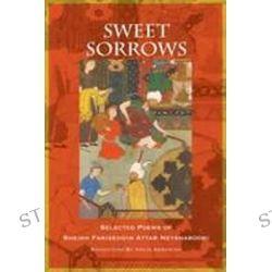 Sweet Sorrows, Selected Poems of Sheikh Farideddin Attar Neyshaboori by Vraje Abramian, 9781935387428.