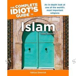 The Complete Idiot's Guide to Islam, 3rd Edition, Complete Idiot's Guides (Lifestyle Paperback) by Yahiya Emerick, 9781615641291.