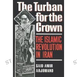 The Turban for the Crown, The Islamic Revolution in Iran by Said Amir Arjomand, 9780195042580.