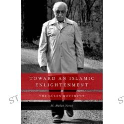 Toward an Islamic Enlightenment, The Gulen Movement by M. Hakan Yavuz, 9780199927999.