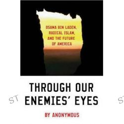 Through Our Enemies' Eyes, Osama Bin Laden, Radical Islam and the Future of America by Anonymous, 9781574885538.