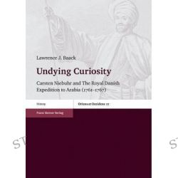 Undying Curiosity, Carsten Niebuhr and the Royal Danish Expedition to Arabia (1761 1767) by Lawrence J Baack, 9783515107686.