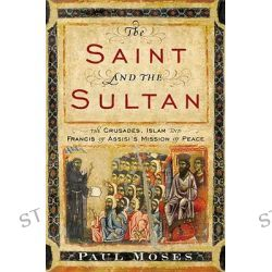 The Saint and the Sultan, The Crusades, Islam, and Francis of Assisi's Mission of Peace by Paul Moses, 9780385523707.
