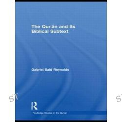 The Qur'an and Its Biblical Subtext, Routledge Studies in the Qur'an by Gabriel Said Reynolds, 9780415778930.