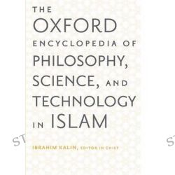 The Oxford Encyclopedia of Philosophy, Science, and Technology in Islam, Oxford Encyclopedias of Islamic Studies by Ibrahim Kalin, 9780199812578.