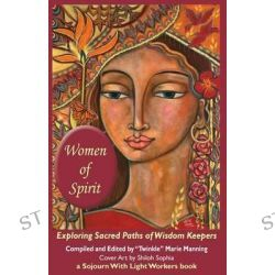 Women of Spirit, Exploring Sacred Paths of Wisdom Keepers by Twinkle Marie Manning, 9780986384202.