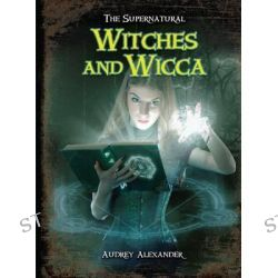Witches and Wicca, Supernatural by Audrey Alexander, 9781619000728.
