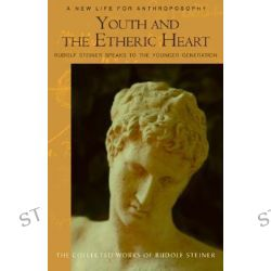 Youth and the Etheric Heart, Rudolf Steiner Speaks to the Younger Generation by Rudolf Steiner, 9780880106160.