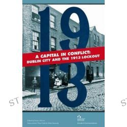 A Capital in Conflict, Dublin City and the 1913 Lockout by Francis Devine, 9781907002106.