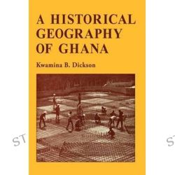 A Historical Geography of Ghana by Kwamina B. Dickson, 9780521096577.