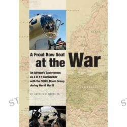 A Front Row Seat at the War, An Airman's Experiences as A B-17 Bombardier with the 390th Bomb Group During World War II by Lt Arthur W Ordel Jr, 9781938205187.